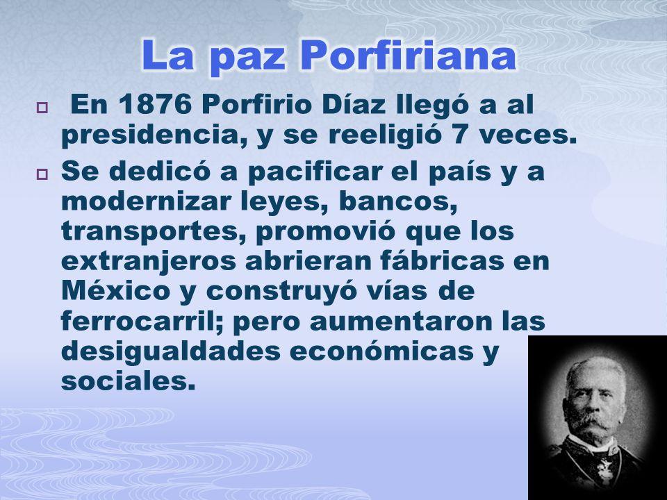 La paz Porfiriana En 1876 Porfirio Díaz llegó a al presidencia, y se reeligió 7 veces.