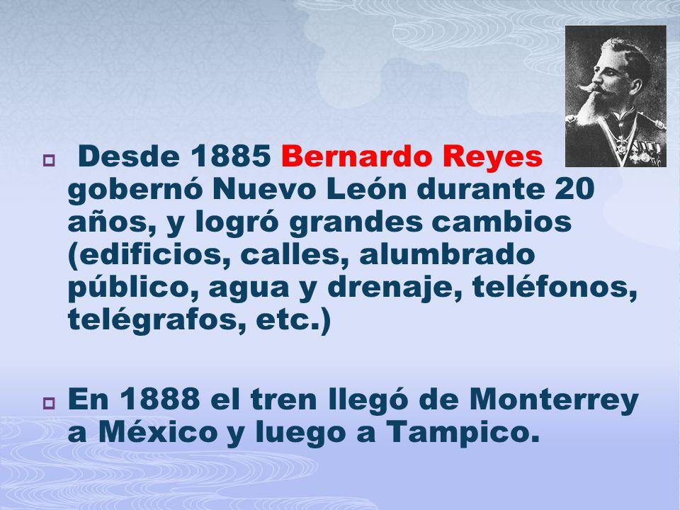 Desde 1885 Bernardo Reyes gobernó Nuevo León durante 20 años, y logró grandes cambios (edificios, calles, alumbrado público, agua y drenaje, teléfonos, telégrafos, etc.)