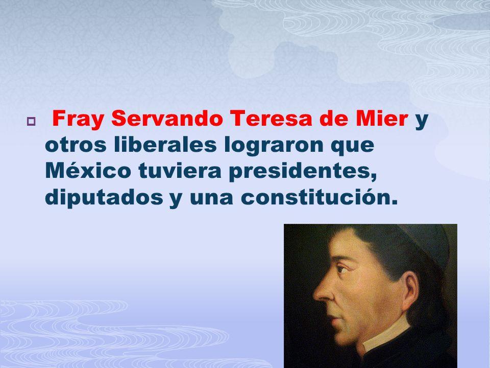 Fray Servando Teresa de Mier y otros liberales lograron que México tuviera presidentes, diputados y una constitución.
