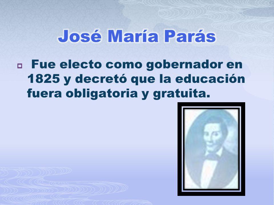 José María Parás Fue electo como gobernador en 1825 y decretó que la educación fuera obligatoria y gratuita.