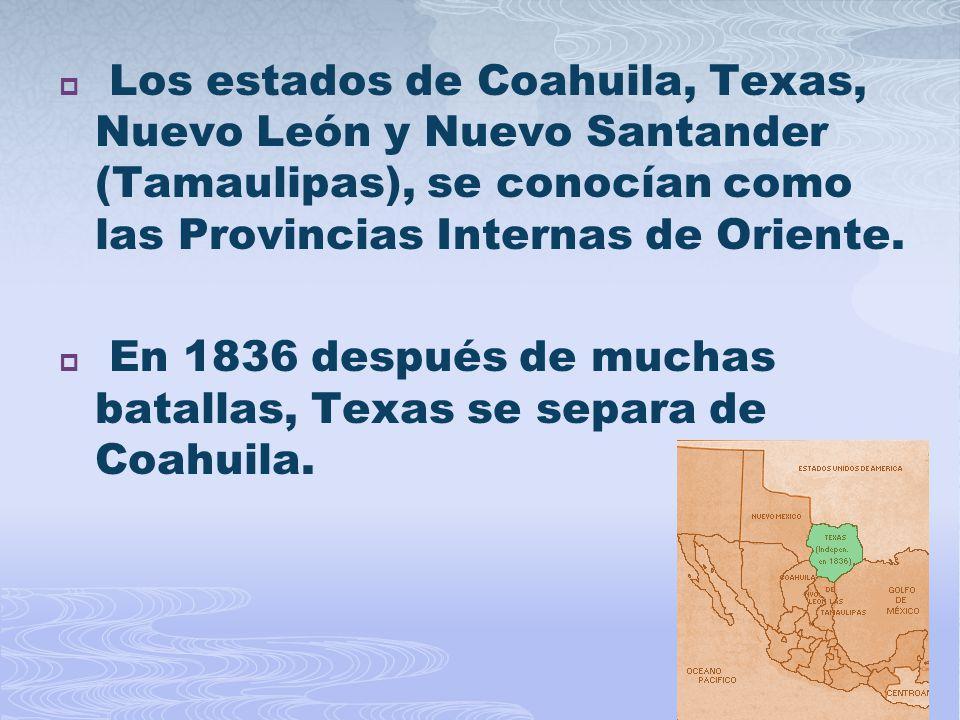 Los estados de Coahuila, Texas, Nuevo León y Nuevo Santander (Tamaulipas), se conocían como las Provincias Internas de Oriente.