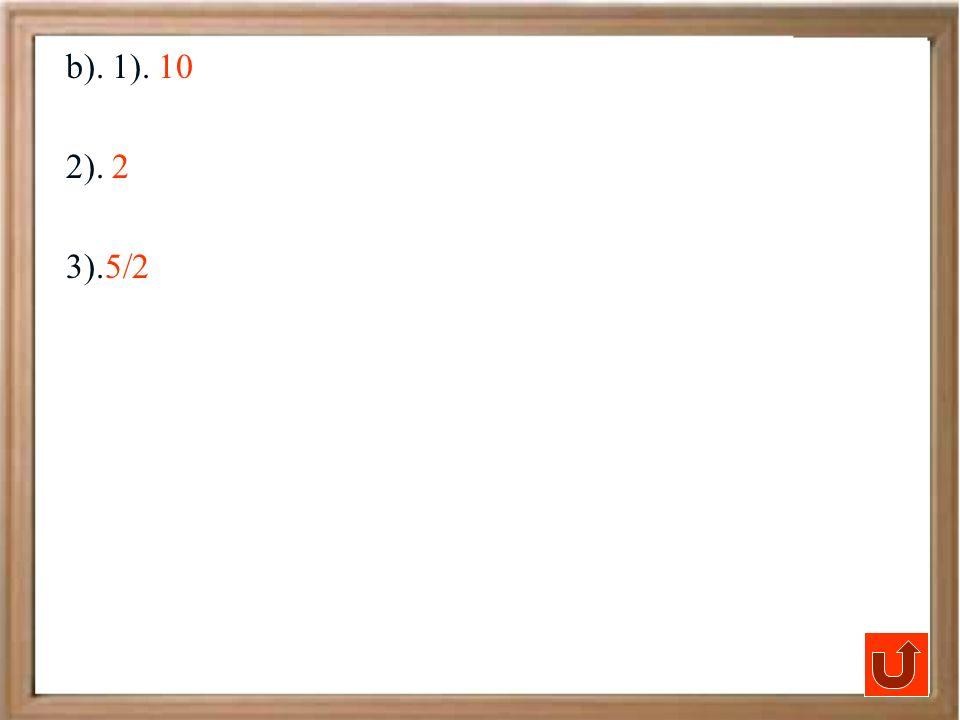 b). 1). 10 2). 2 3).5/2