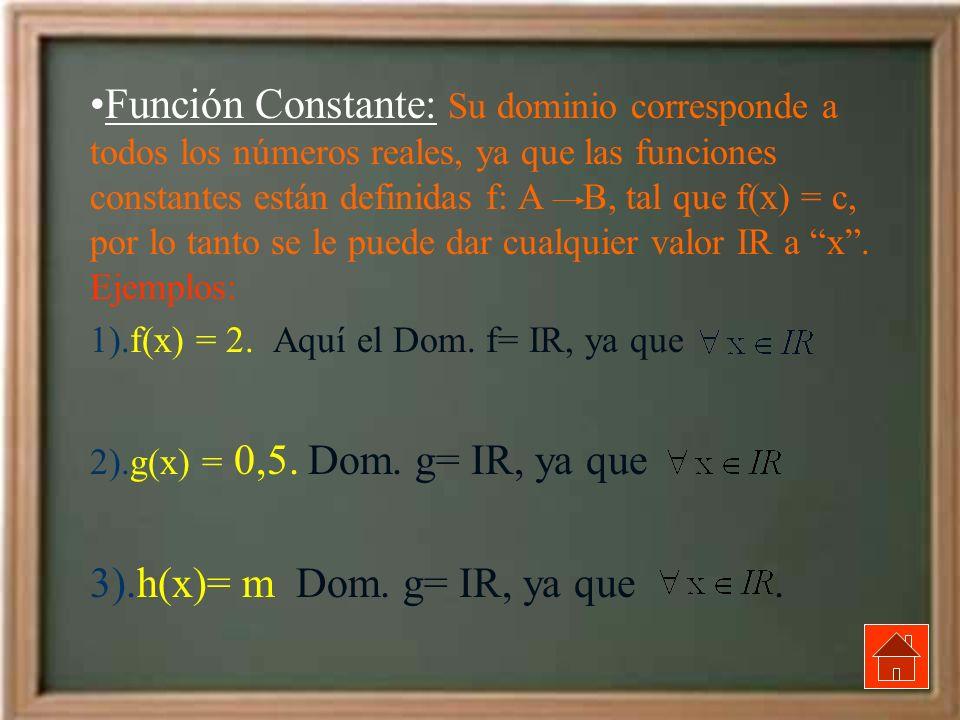 Función Constante: Su dominio corresponde a todos los números reales, ya que las funciones constantes están definidas f: A B, tal que f(x) = c, por lo tanto se le puede dar cualquier valor IR a x . Ejemplos: