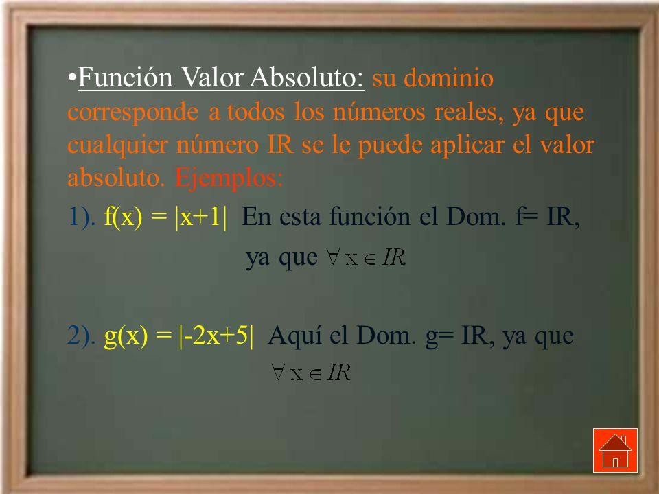 Función Valor Absoluto: su dominio corresponde a todos los números reales, ya que cualquier número IR se le puede aplicar el valor absoluto. Ejemplos: