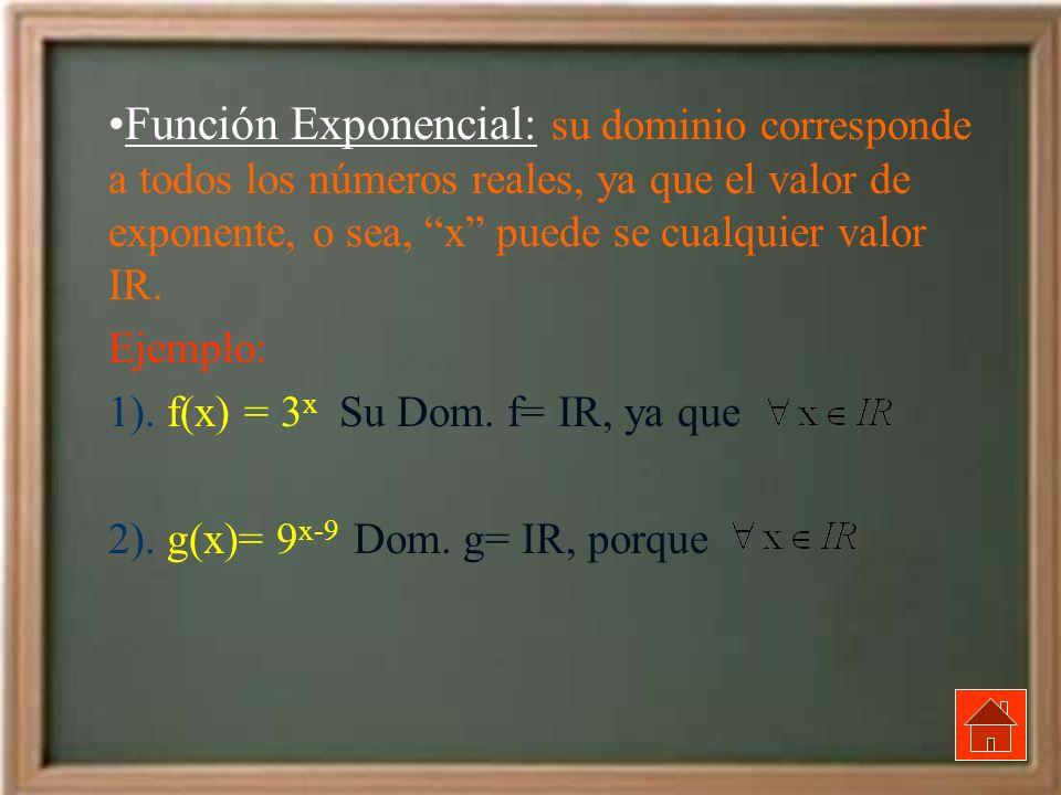 Función Exponencial: su dominio corresponde a todos los números reales, ya que el valor de exponente, o sea, x puede se cualquier valor IR.
