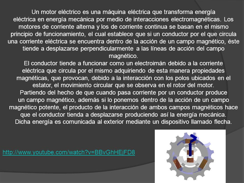 Un motor eléctrico es una máquina eléctrica que transforma energía eléctrica en energía mecánica por medio de interacciones electromagnéticas. Los motores de corriente alterna y los de corriente continua se basan en el mismo principio de funcionamiento, el cual establece que si un conductor por el que circula una corriente eléctrica se encuentra dentro de la acción de un campo magnético, éste tiende a desplazarse perpendicularmente a las líneas de acción del campo magnético.