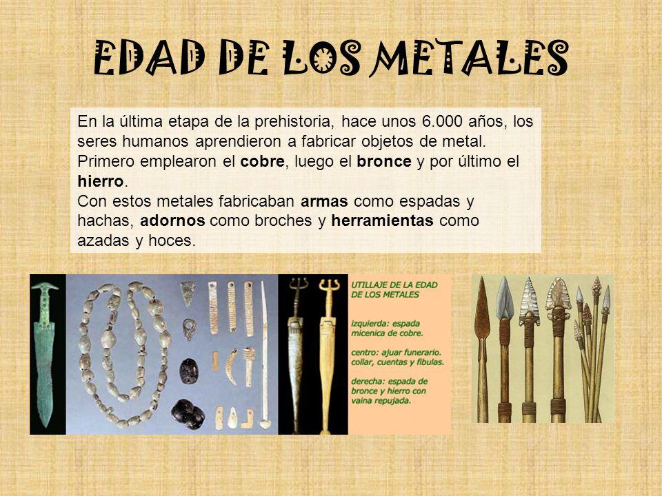 EDAD DE LOS METALES En la última etapa de la prehistoria, hace unos 6.000 años, los seres humanos aprendieron a fabricar objetos de metal.