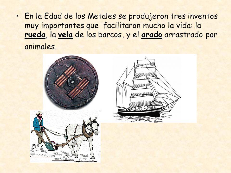 En la Edad de los Metales se produjeron tres inventos muy importantes que facilitaron mucho la vida: la rueda, la vela de los barcos, y el arado arrastrado por animales.