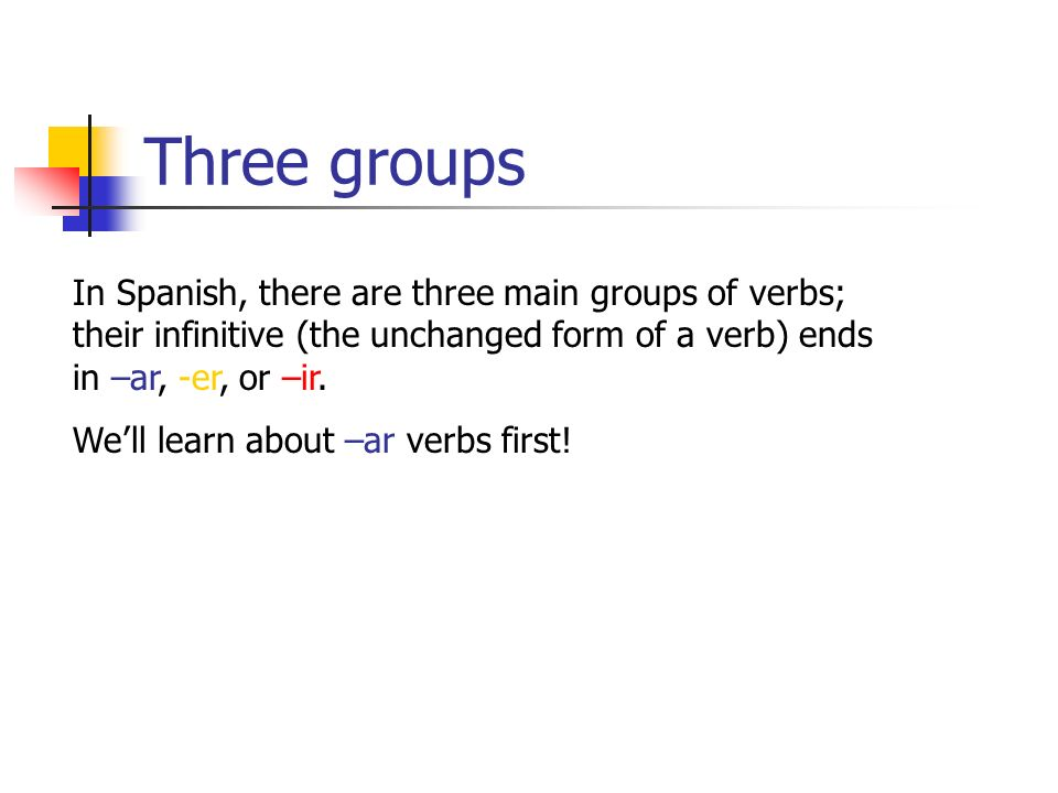 Three groupsIn Spanish, there are three main groups of verbs; their infinitive (the unchanged form of a verb) ends in –ar, -er, or –ir.