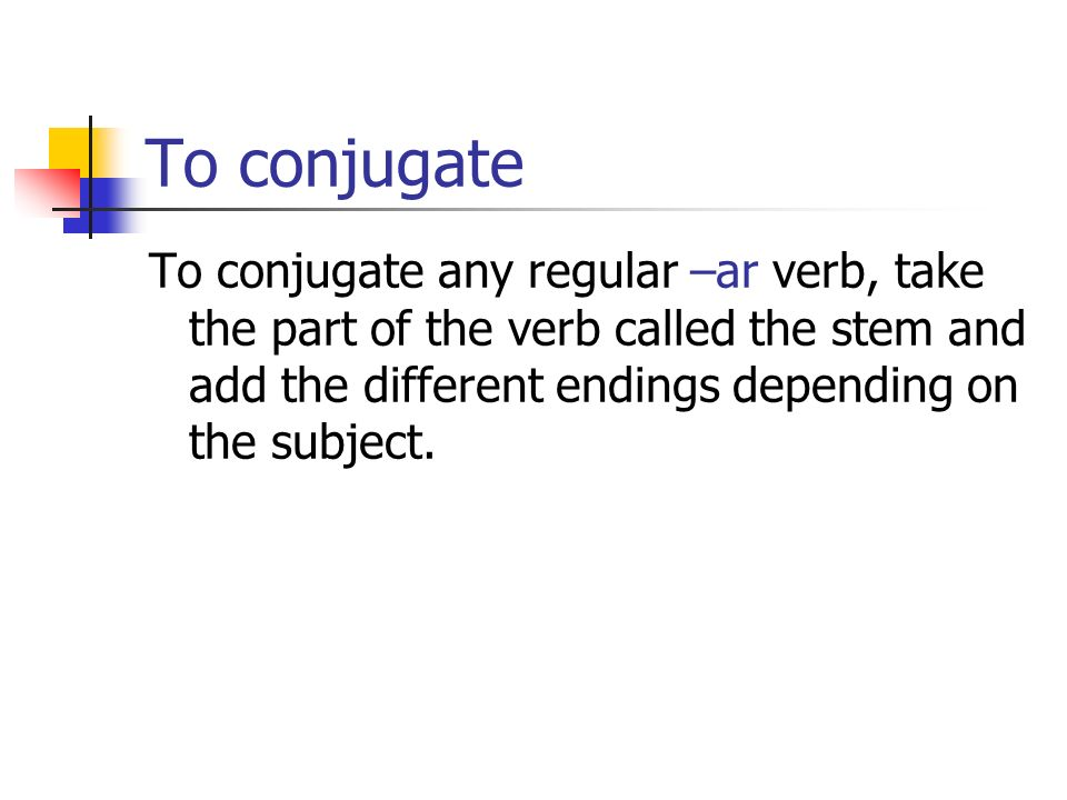 To conjugate To conjugate any regular –ar verb, take the part of the verb called the stem and add the different endings depending on the subject.