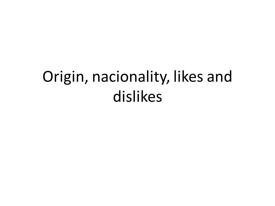 Origin, nacionality, likes and dislikes