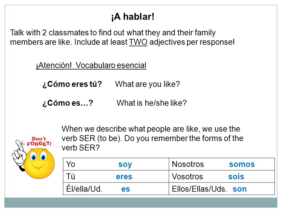 ¡A hablar! Talk with 2 classmates to find out what they and their family. members are like. Include at least TWO adjectives per response!