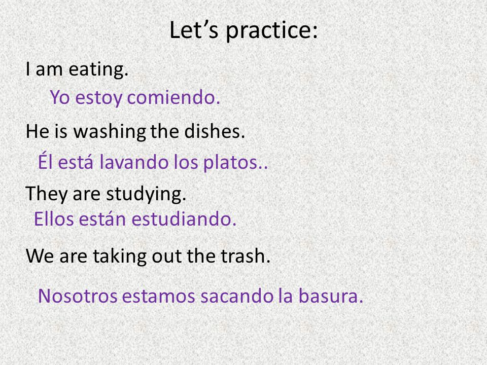 Let's practice: I am eating. He is washing the dishes. They are studying. We are taking out the trash.