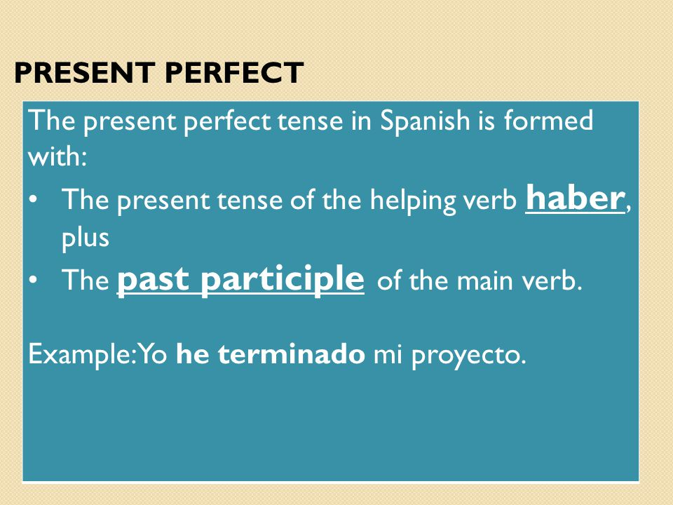PRESENT PERFECT The present perfect tense in Spanish is formed with: The present tense of the helping verb haber, plus.