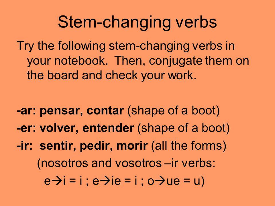 Stem-changing verbs Try the following stem-changing verbs in your notebook. Then, conjugate them on the board and check your work.