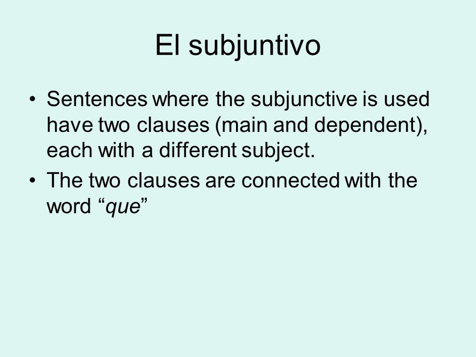 El subjuntivo Sentences where the subjunctive is used have two clauses (main and dependent), each with a different subject.