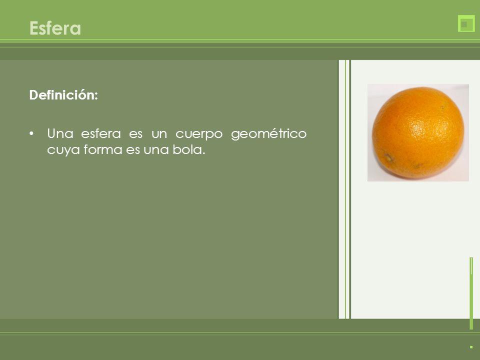 Esfera Definición: Una esfera es un cuerpo geométrico cuya forma es una bola.