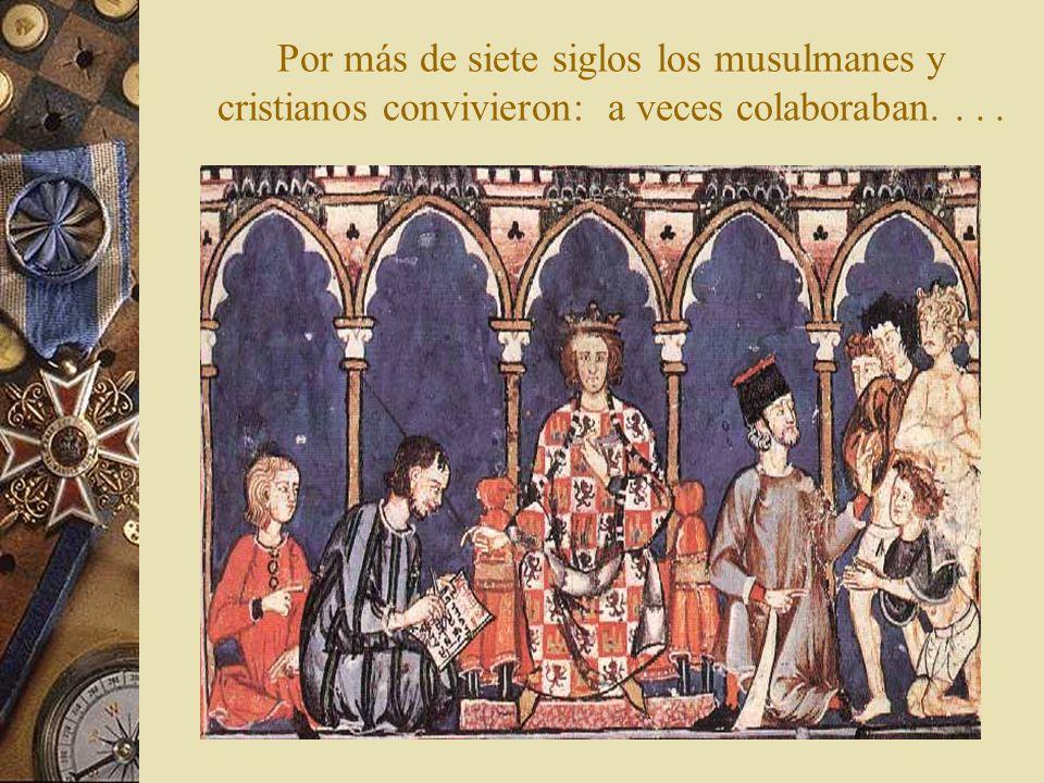 Por más de siete siglos los musulmanes y cristianos convivieron: a veces colaboraban. . . .