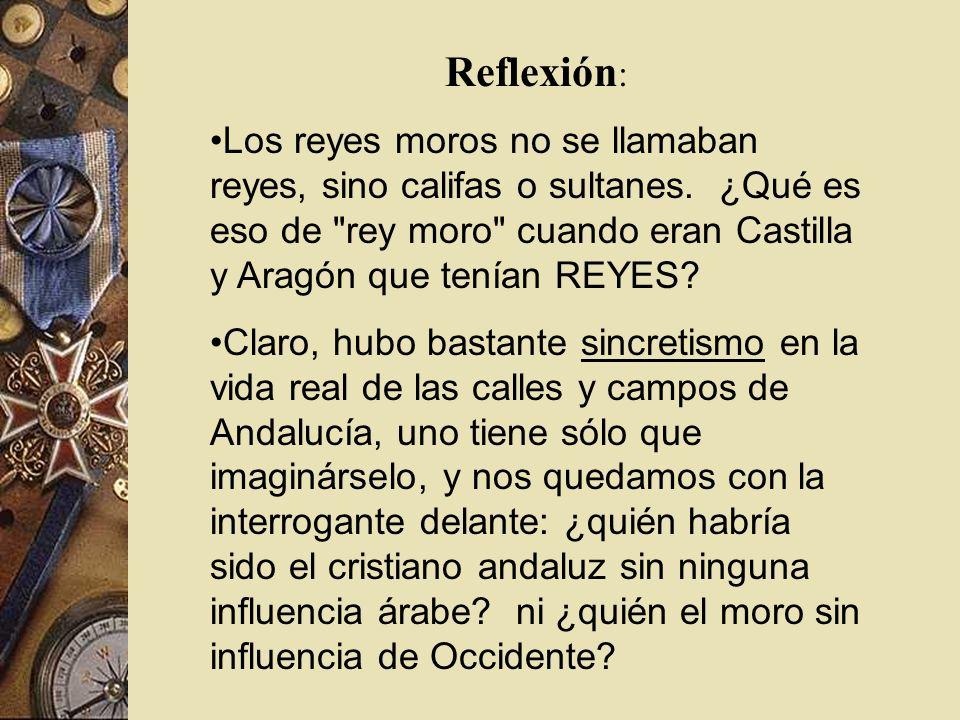 Reflexión: Los reyes moros no se llamaban reyes, sino califas o sultanes. ¿Qué es eso de rey moro cuando eran Castilla y Aragón que tenían REYES