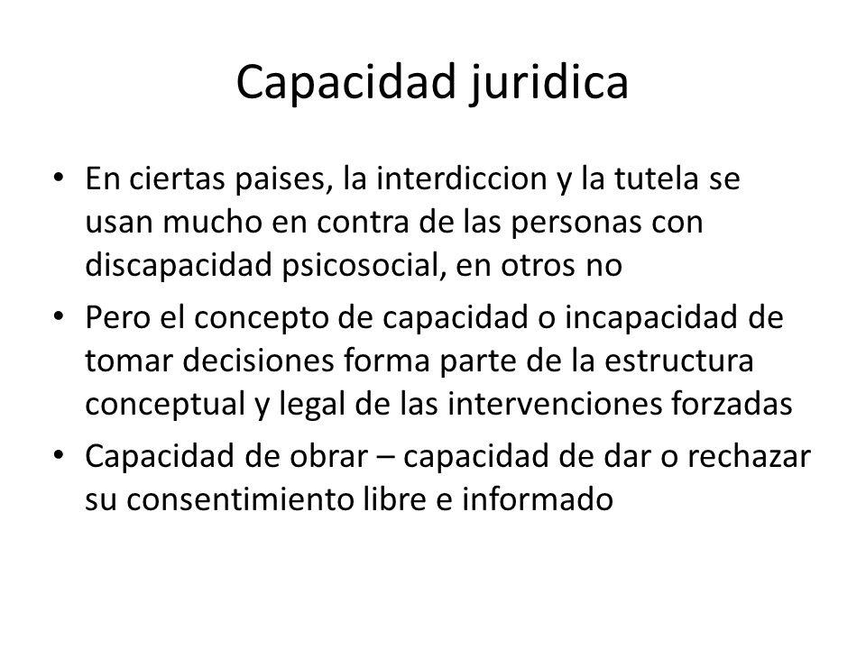 Capacidad juridicaEn ciertas paises, la interdiccion y la tutela se usan mucho en contra de las personas con discapacidad psicosocial, en otros no.
