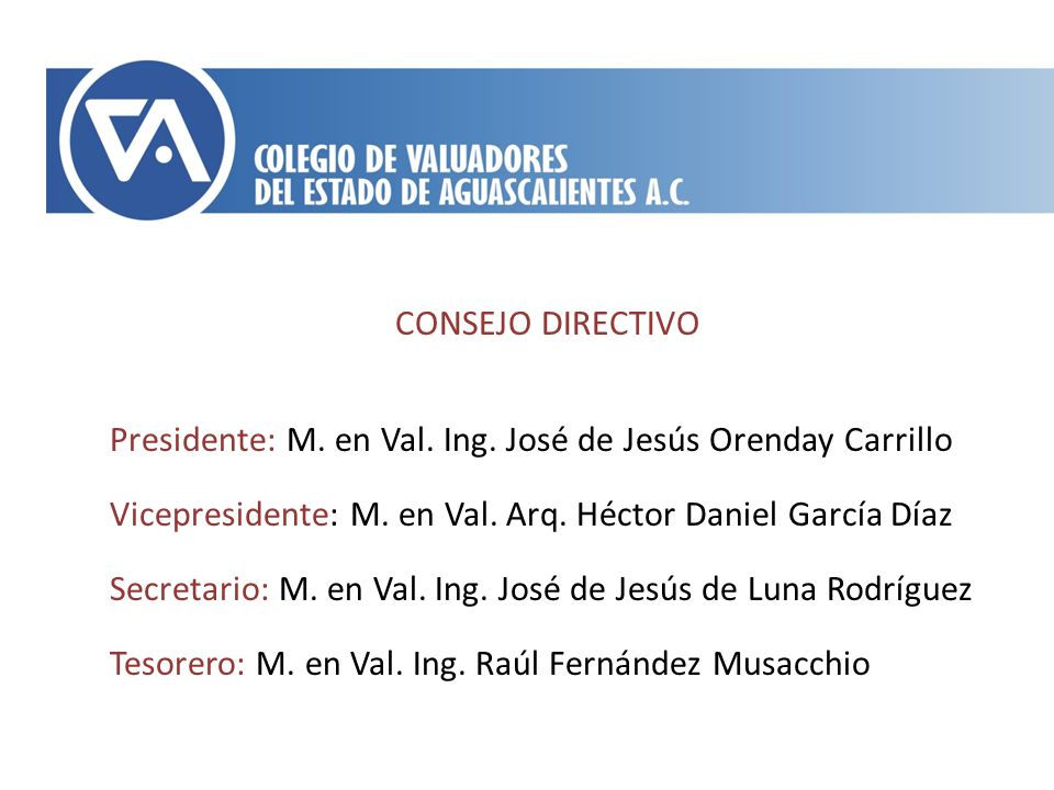 CONSEJO DIRECTIVO Presidente: M. en Val. Ing. José de Jesús Orenday Carrillo. Vicepresidente: M. en Val. Arq. Héctor Daniel García Díaz.