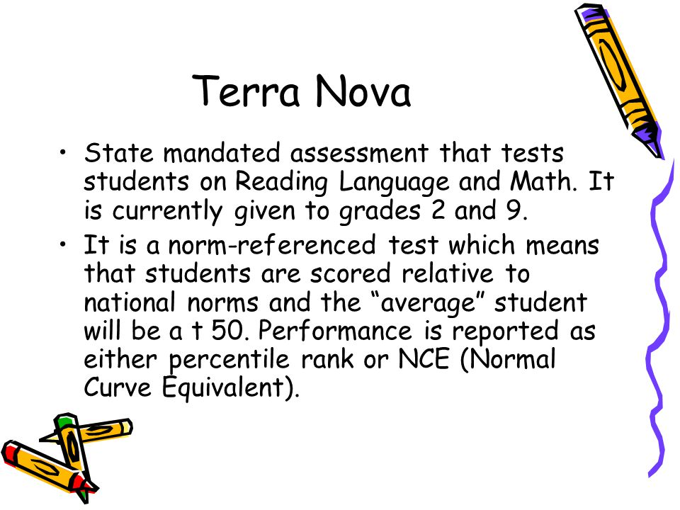 Terra Nova State mandated assessment that tests students on Reading Language and Math. It is currently given to grades 2 and 9.