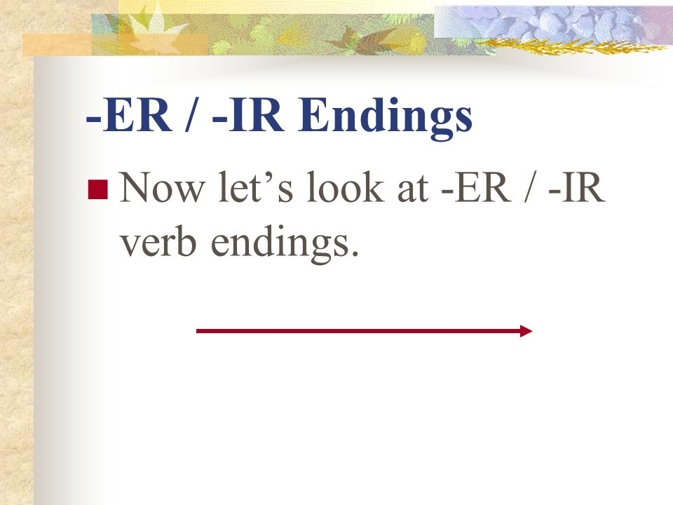 -ER / -IR Endings Now let's look at -ER / -IR verb endings.