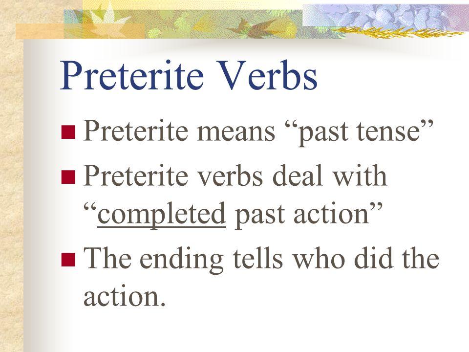 Preterite Verbs Preterite means past tense