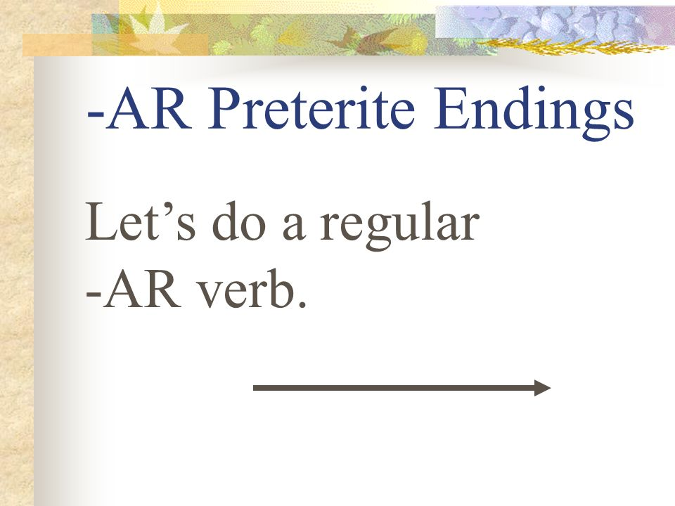 -AR Preterite Endings Let's do a regular -AR verb.