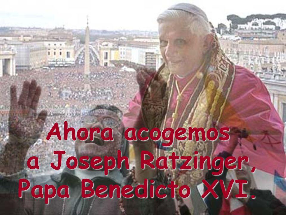 Ahora acogemos a Joseph Ratzinger, Papa Benedicto XVI.