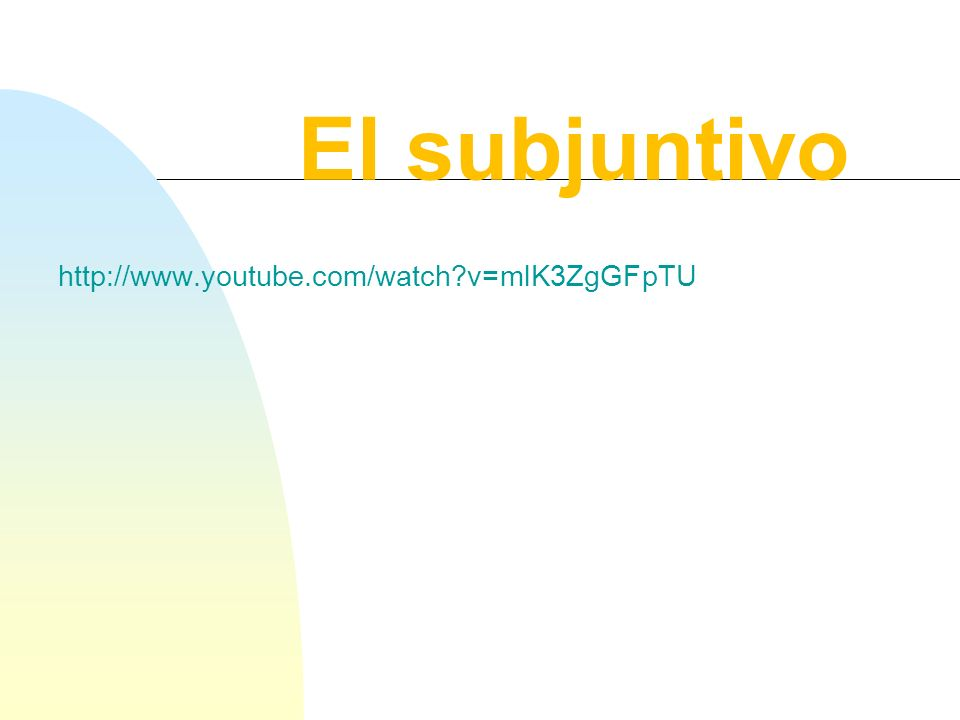 El subjuntivo http://www.youtube.com/watch v=mlK3ZgGFpTU