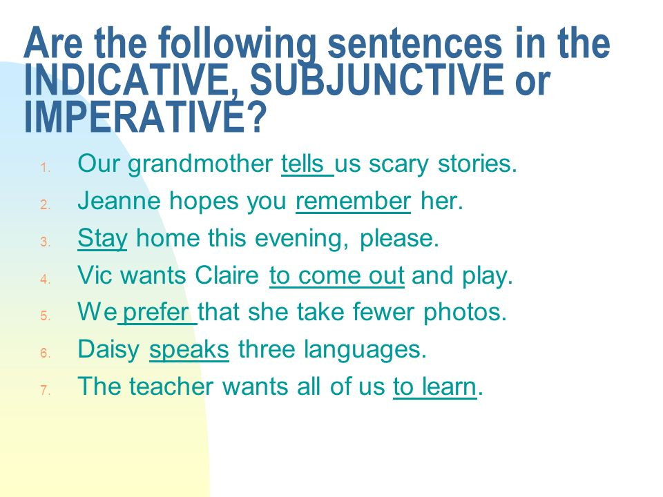 Are the following sentences in the INDICATIVE, SUBJUNCTIVE or IMPERATIVE