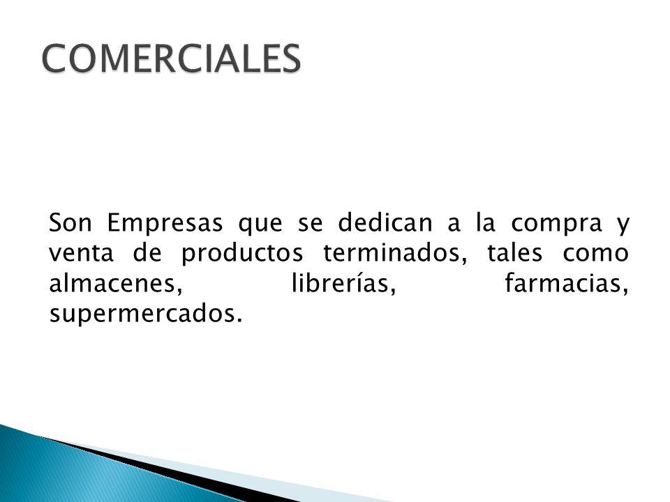 COMERCIALES Son Empresas que se dedican a la compra y venta de productos terminados, tales como almacenes, librerías, farmacias, supermercados.