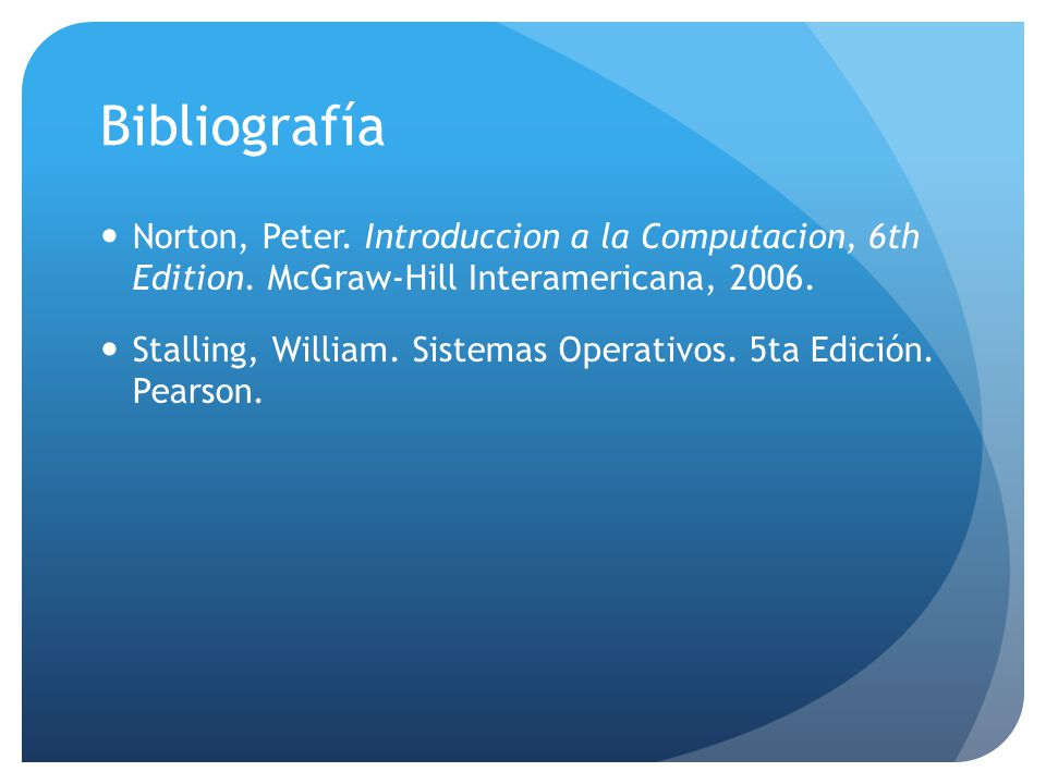 Bibliografía Norton, Peter. Introduccion a la Computacion, 6th Edition. McGraw-Hill Interamericana,