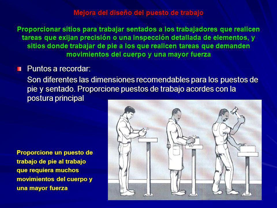 Mejora del diseño del puesto de trabajo Proporcionar sitios para trabajar sentados a los trabajadores que realicen tareas que exijan precisión o una inspección detallada de elementos, y sitios donde trabajar de pie a los que realicen tareas que demanden movimientos del cuerpo y una mayor fuerza