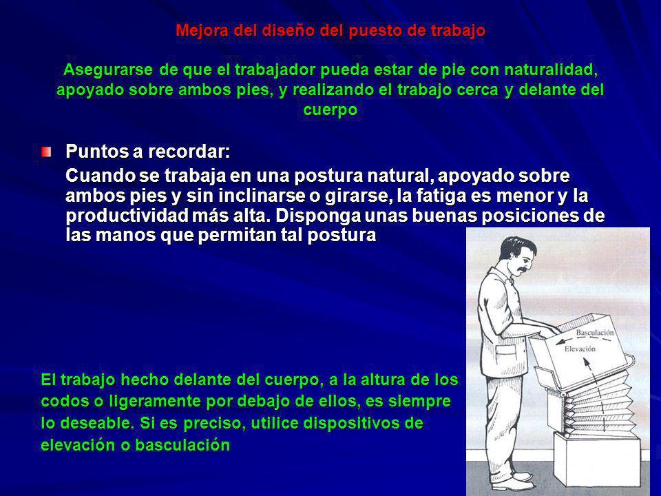 Mejora del diseño del puesto de trabajo Asegurarse de que el trabajador pueda estar de pie con naturalidad, apoyado sobre ambos pies, y realizando el trabajo cerca y delante del cuerpo