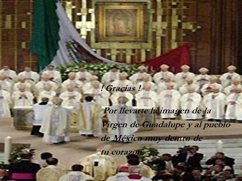 ! Gracias !Por llevarte la imagen de la. Virgen de Guadalupe y al pueblo. de México muy dentro de.