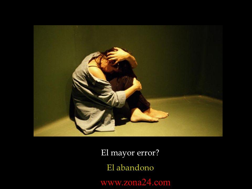 El mayor error El abandono www.zona24.com