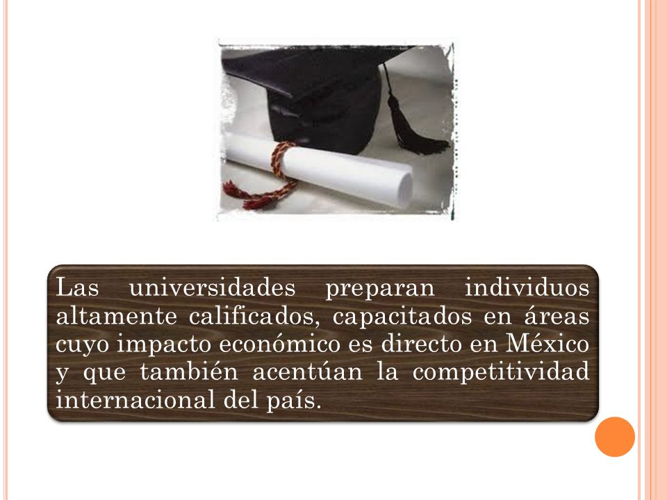 Las universidades preparan individuos altamente calificados, capacitados en áreas cuyo impacto económico es directo en México y que también acentúan la competitividad internacional del país.