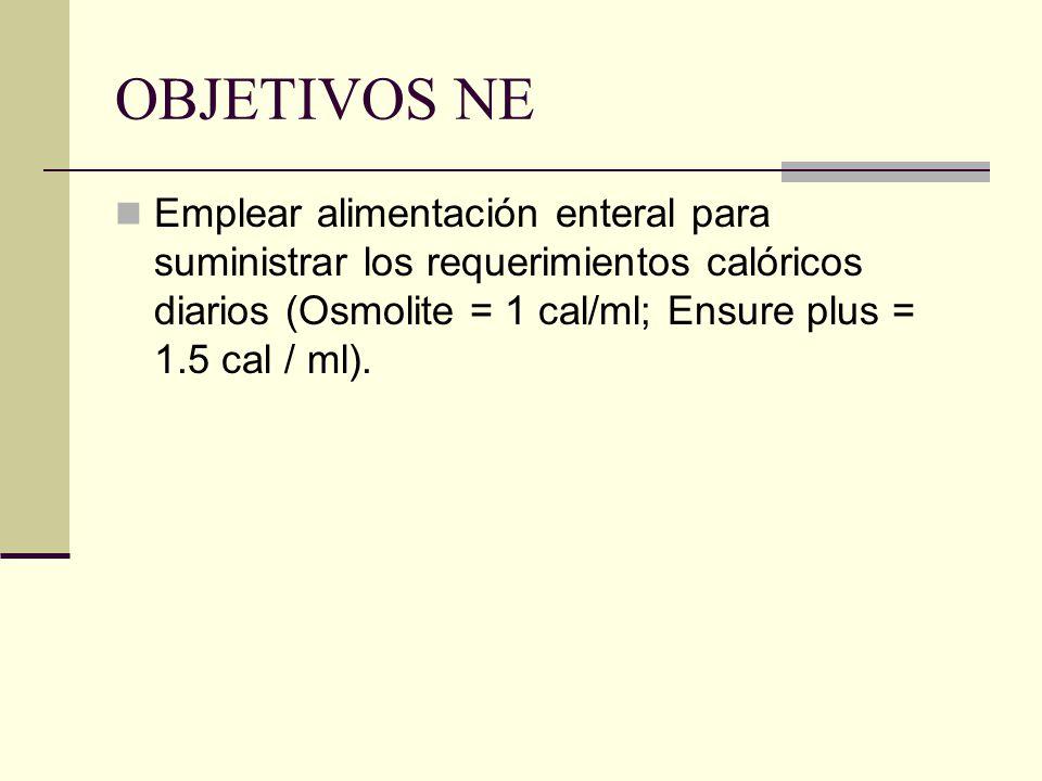 OBJETIVOS NE Emplear alimentación enteral para suministrar los requerimientos calóricos diarios (Osmolite = 1 cal/ml; Ensure plus = 1.5 cal / ml).