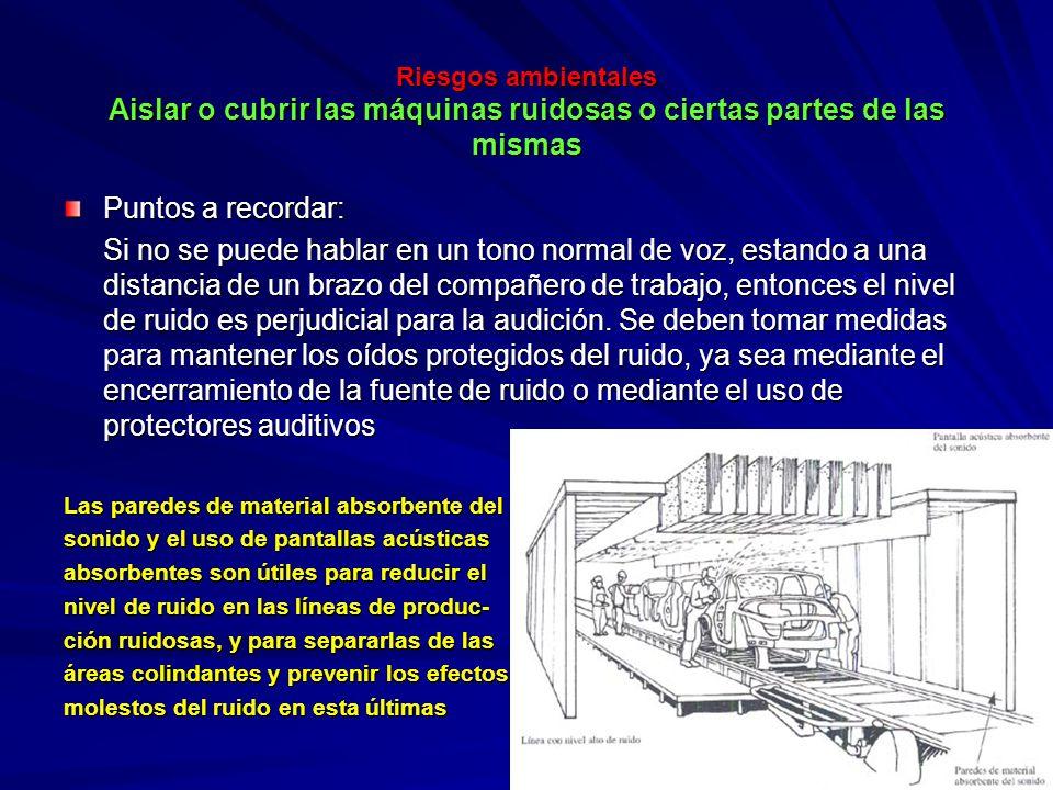 Riesgos ambientales Aislar o cubrir las máquinas ruidosas o ciertas partes de las mismas