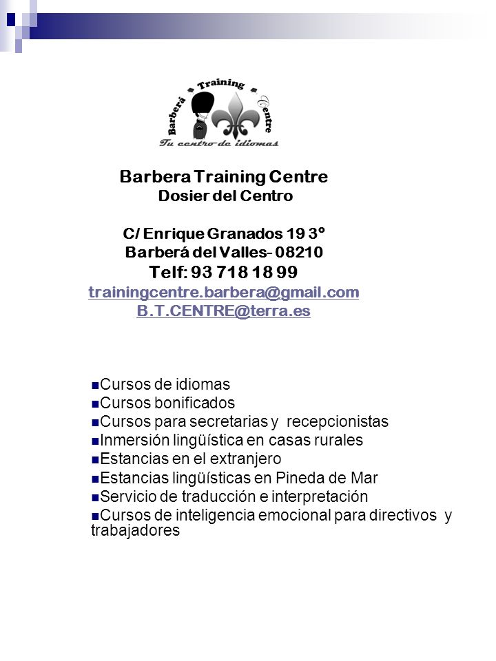 Barbera Training Centre Dosier del Centro C/ Enrique Granados 19 3º Barberá del Valles- 08210 Telf: 93 718 18 99 trainingcentre.barbera@gmail.com B.T.CENTRE@terra.es