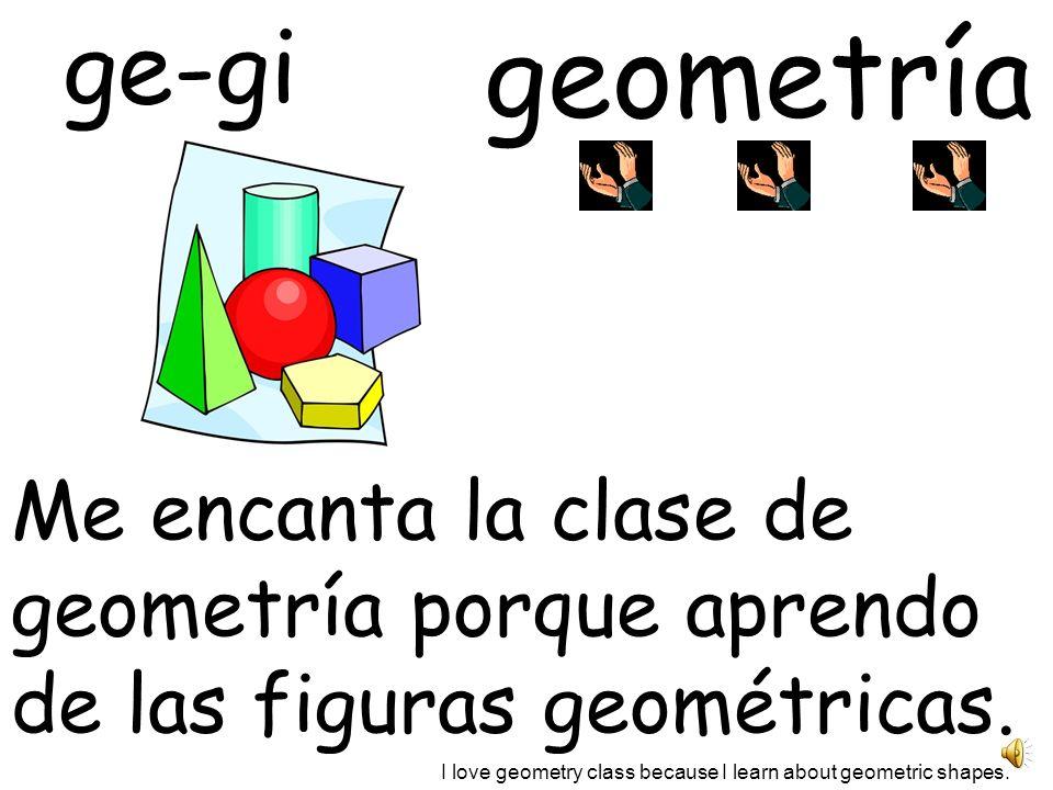 geometría ge-gi Me encanta la clase de geometría porque aprendo