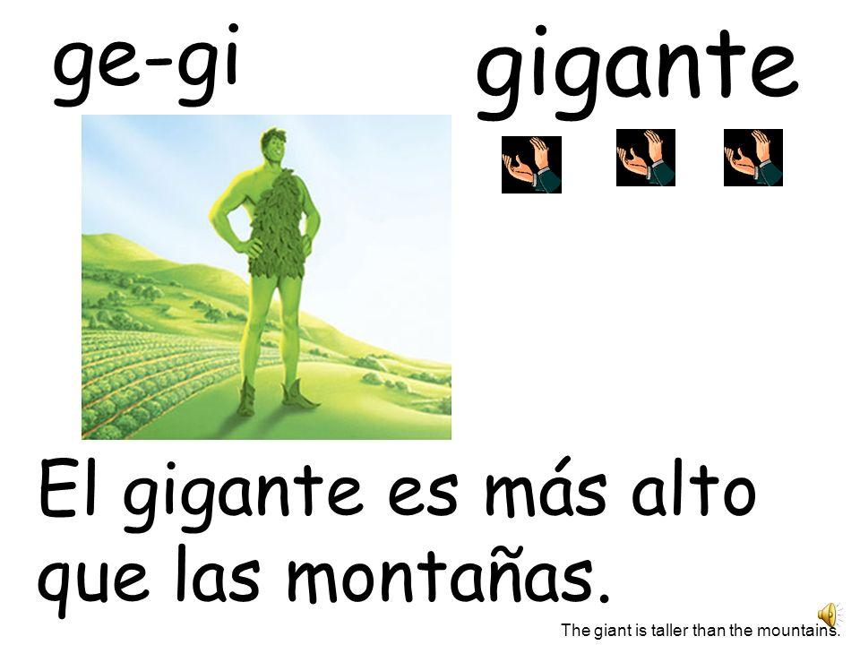 gigante ge-gi El gigante es más alto que las montañas.