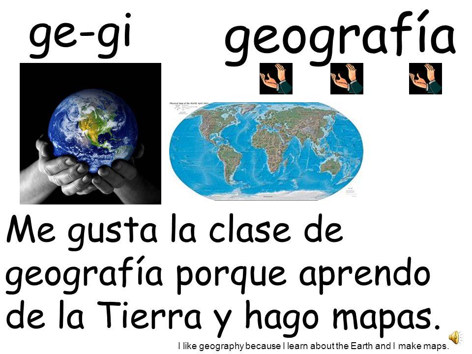geografía ge-gi Me gusta la clase de geografía porque aprendo