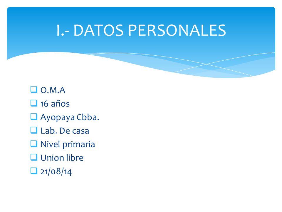I.- DATOS PERSONALES O.M.A 16 años Ayopaya Cbba. Lab. De casa