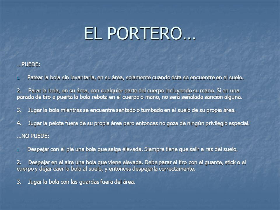 EL PORTERO… …PUEDE: Patear la bola sin levantarla, en su área, solamente cuando ésta se encuentre en el suelo.