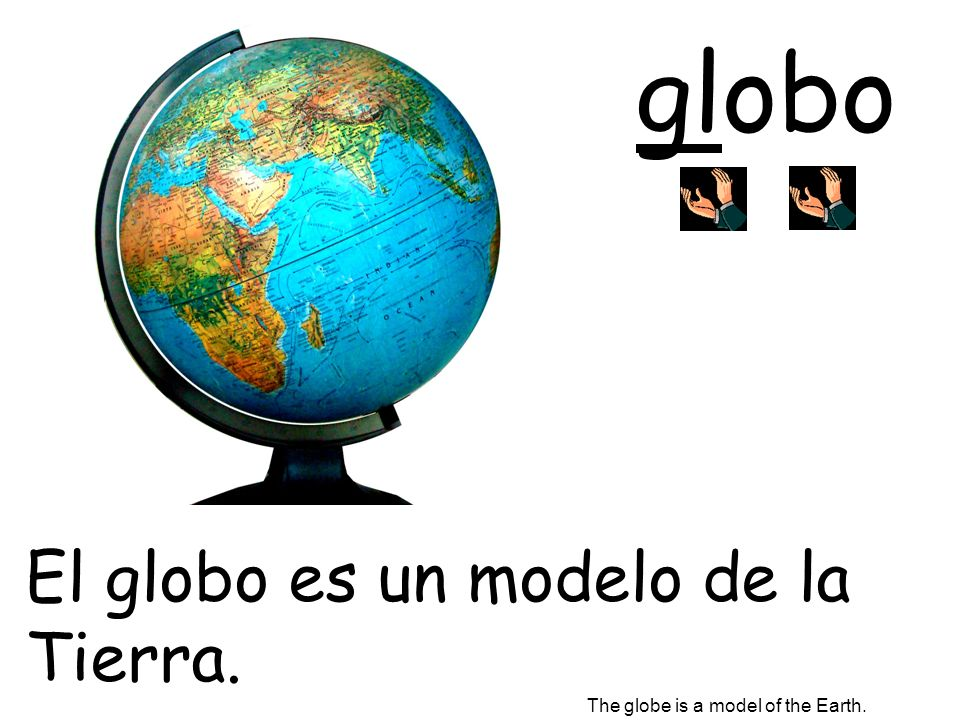 globo El globo es un modelo de la Tierra.