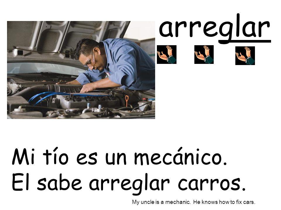 arreglar Mi tío es un mecánico. El sabe arreglar carros.