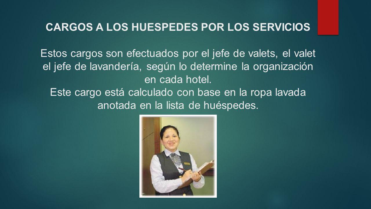 CARGOS A LOS HUESPEDES POR LOS SERVICIOS Estos cargos son efectuados por el jefe de valets, el valet el jefe de lavandería, según lo determine la organización en cada hotel.